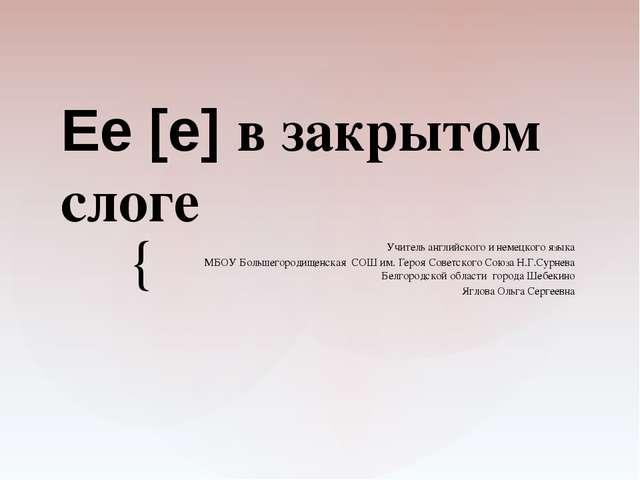 Ee [e] в закрытом слоге Учитель английского и немецкого языка МБОУ Большегоро...