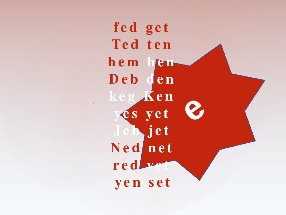e fed get Ted ten hem hen Deb den keg Ken yes yet Jeb jet Ned net red vet yen...