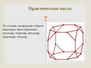 Практическая часть: По схемам- разверткам собрала некоторые многогранники: г