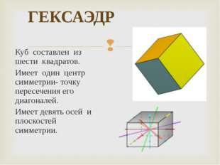 ГЕКСАЭДР Куб составлен из шести квадратов. Имеет один центр симметрии- точку