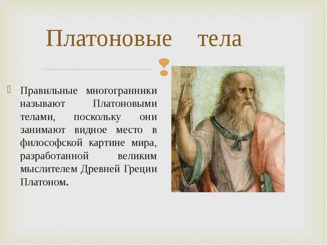 Платоновые тела Правильные многогранники называют Платоновыми телами, посколь...