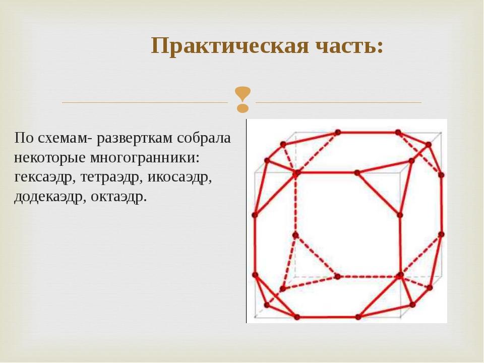 Практическая часть: По схемам- разверткам собрала некоторые многогранники: г...