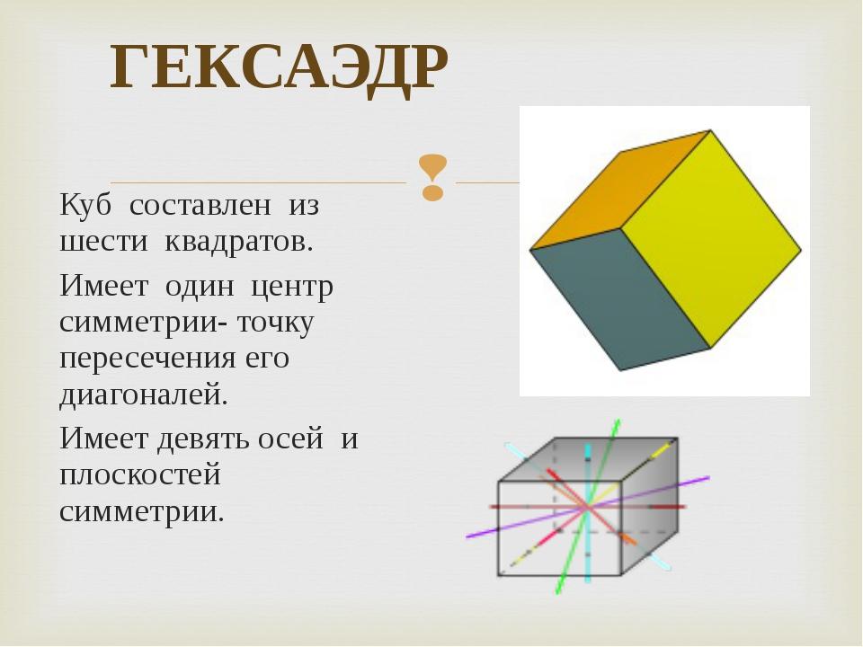 ГЕКСАЭДР Куб составлен из шести квадратов. Имеет один центр симметрии- точку...