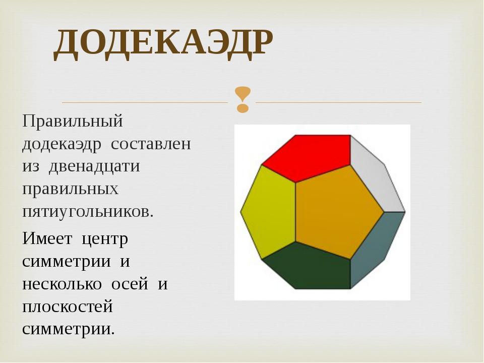 ДОДЕКАЭДР Правильный додекаэдр составлен из двенадцати правильных пятиугольни...