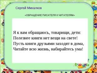 Сергей Михалков «ОБРАЩЕНИЕ ПИСАТЕЛЯ К ЧИТАТЕЛЯМ» Я к вам обращаюсь, товарищ