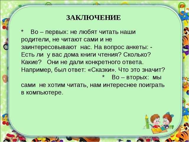ЗАКЛЮЧЕНИЕ * Во – первых: не любят читать наши родители, не читают сами и не...