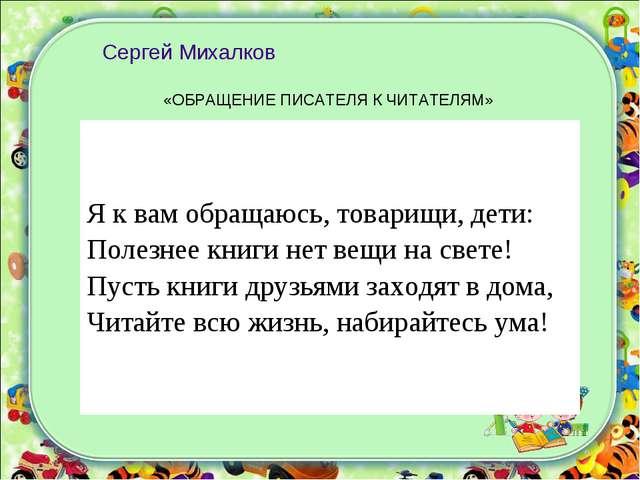 Сергей Михалков «ОБРАЩЕНИЕ ПИСАТЕЛЯ К ЧИТАТЕЛЯМ» Я к вам обращаюсь, товарищ...