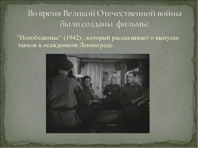 """""""Непобедимые"""" (1942) , который рассказывает о выпуске танков в осажденном Ле..."""