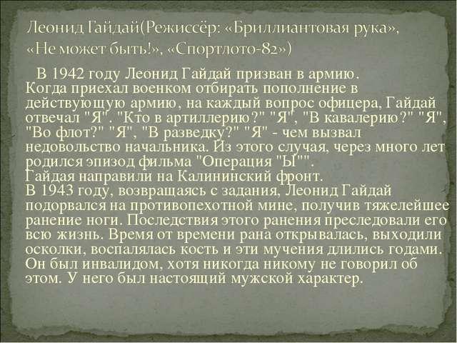 В 1942 году Леонид Гайдай призван в армию. Когда приехал военком отбирать по...