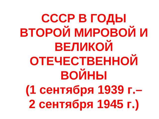 СССР В ГОДЫ ВТОРОЙ МИРОВОЙ И ВЕЛИКОЙ ОТЕЧЕСТВЕННОЙ ВОЙНЫ (1 сентября 1939 г.–...