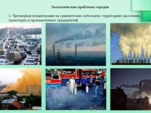 Экологические проблемы городов 1. Чрезмерная концентрация на сравнительно неб