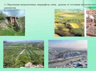 3. Образование антропогенных ландшафтов, очень далеких от состояния экологиче