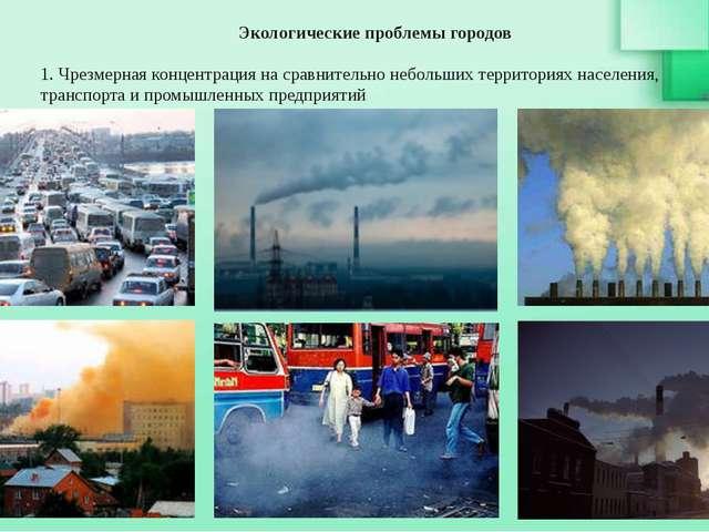 Экологические проблемы городов 1. Чрезмерная концентрация на сравнительно неб...