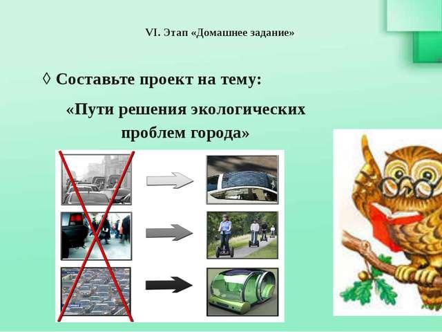 VI. Этап «Домашнее задание» ◊ Составьте проект на тему: «Пути решения экологи...