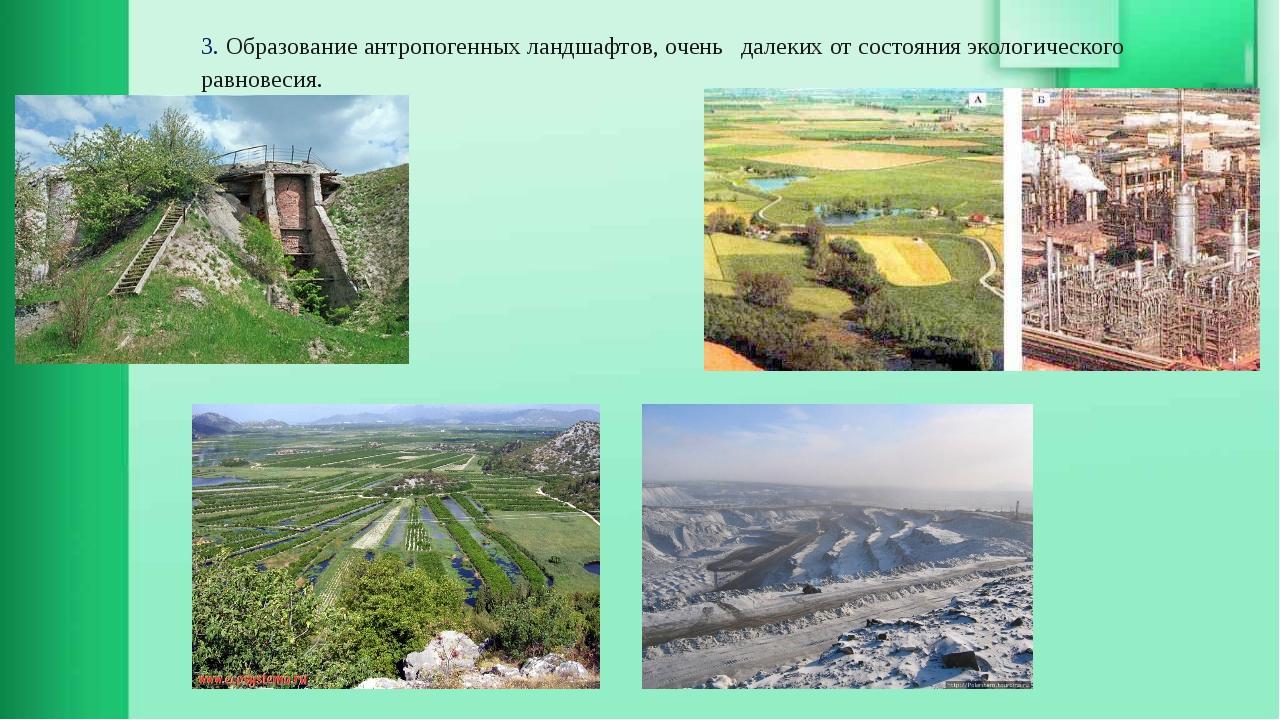 3. Образование антропогенных ландшафтов, очень далеких от состояния экологиче...