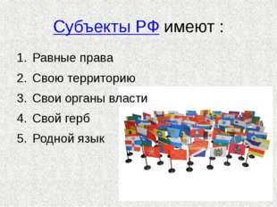 Субъекты РФ имеют : Равные права Свою территорию Свои органы власти Свой герб
