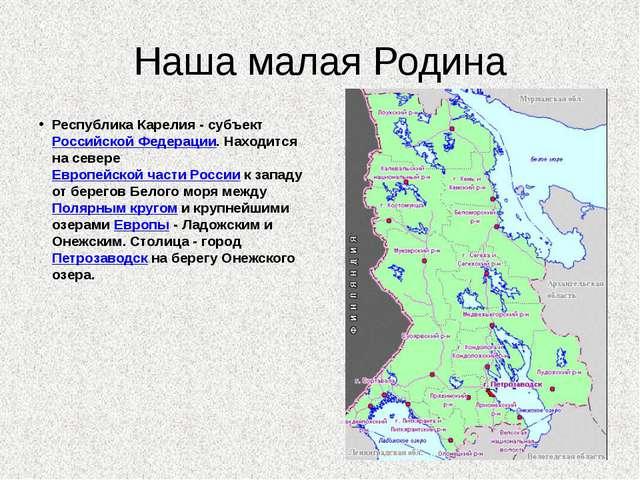 Наша малая Родина Республика Карелия - субъект Российской Федерации. Находитс...