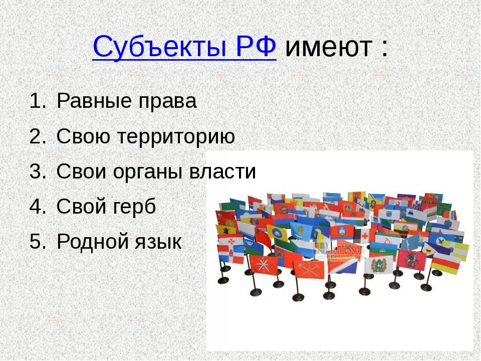 Субъекты РФ имеют : Равные права Свою территорию Свои органы власти Свой герб...