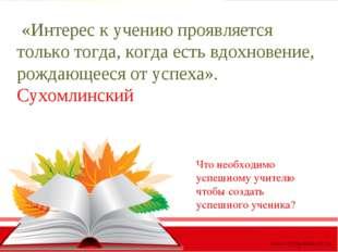 «Интерес к учению проявляется только тогда, когда есть вдохновение, рождающе