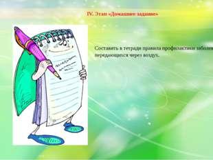 IV. Этап «Домашнее задание»  Составить в тетради правила профилактики заболе