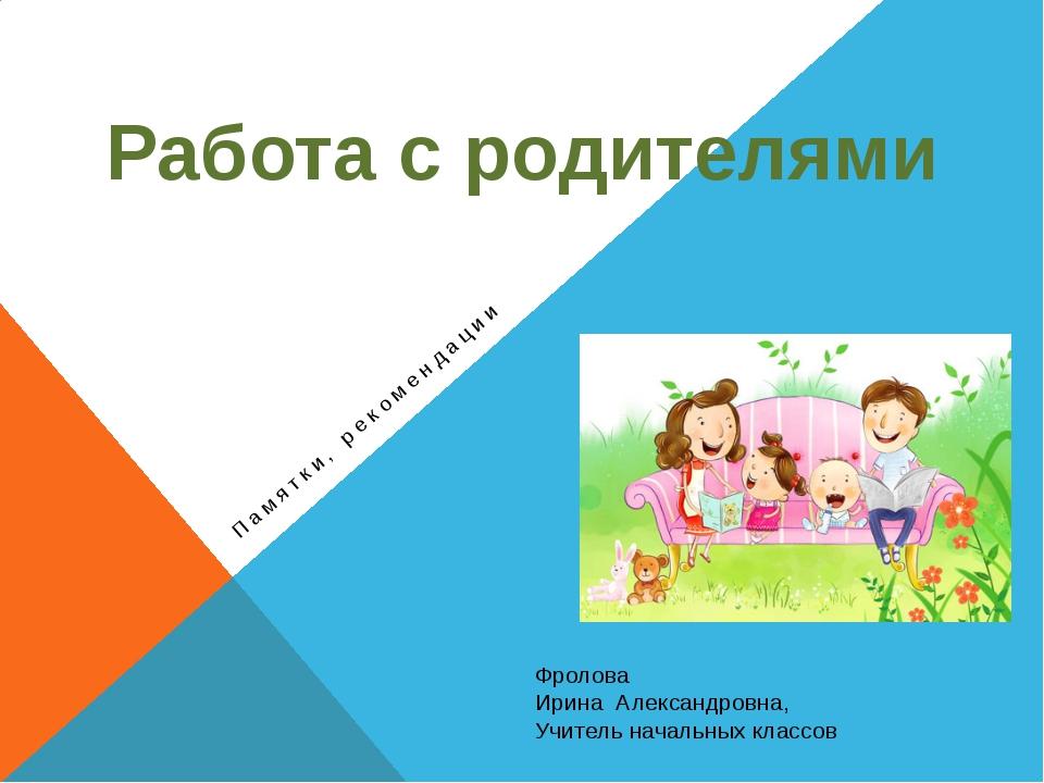 Памятки, рекомендации Работа с родителями Фролова Ирина Александровна, Учител...