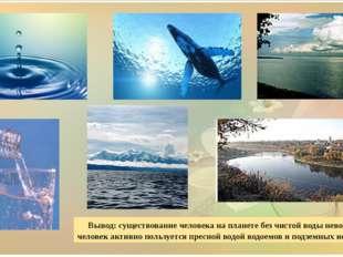 Вывод: существование человека на планете без чистой воды невозможно и челове