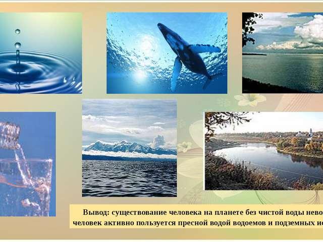 Вывод: существование человека на планете без чистой воды невозможно и челове...