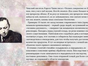 Чешский писатель Карелл Чапек писал «Человек совершенно не думает о том, что