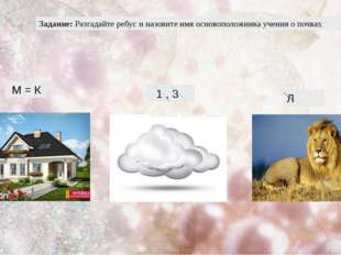 Задание: Разгадайте ребус и назовите имя основоположника учения о почвах М =