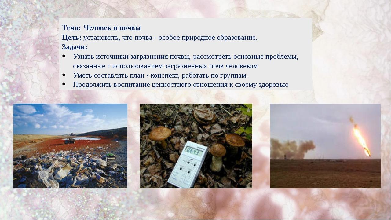 Тема: Человек и почвы Цель: установить, что почва - особое природное образова...