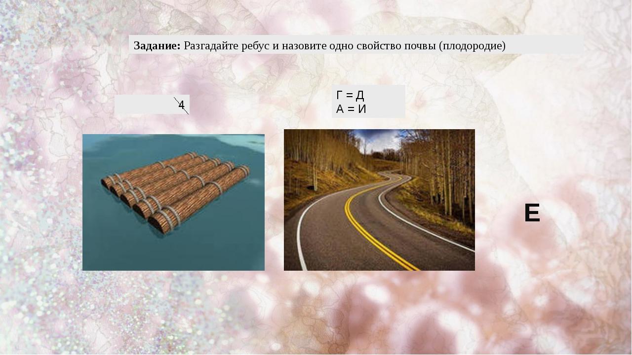 Задание: Разгадайте ребус и назовите одно свойство почвы (плодородие) 4 Г = Д...