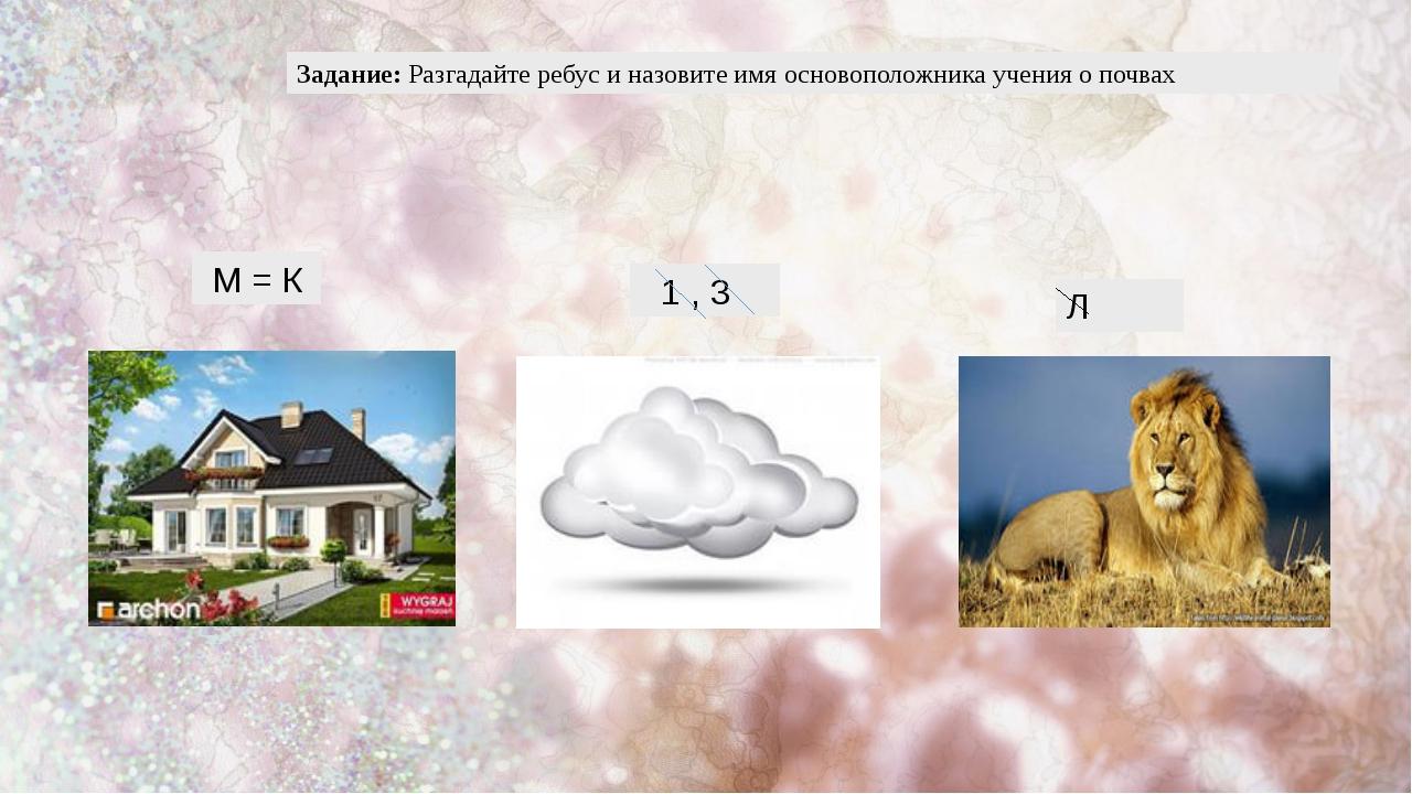 Задание: Разгадайте ребус и назовите имя основоположника учения о почвах М =...
