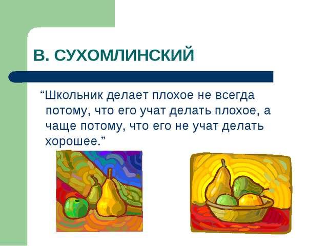 """В. СУХОМЛИНСКИЙ """"Школьник делает плохое не всегда потому, что его учат делать..."""