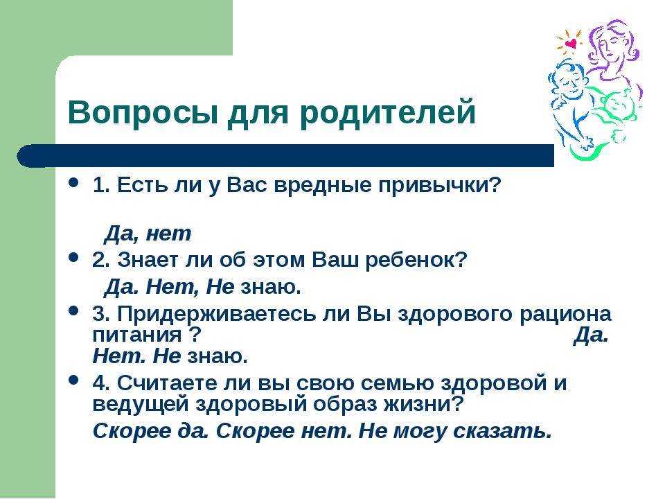 Вопросы для родителей 1. Есть ли у Вас вредные привычки? Да, нет 2. Знает ли...
