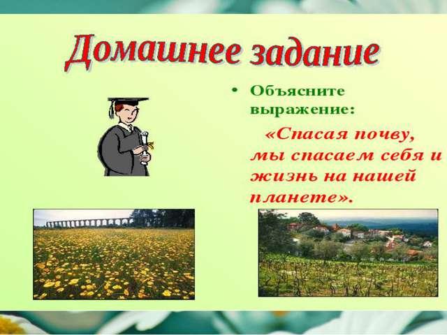 Задание: Объясните выражение: «Спасая почву, мы спасаем себя и жизнь на наше...