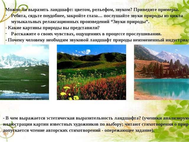 Можно ли выразить ландшафт: цветом, рельефом, звуком? Приведите примеры. Ребя...
