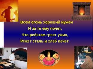 Всем огонь хороший нужен И за то ему почет, Что ребятам греет ужин, Режет ст