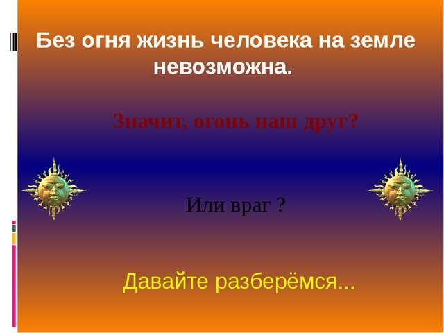 Без огня жизнь человека на земле невозможна. Давайте разберёмся... Или враг ?...