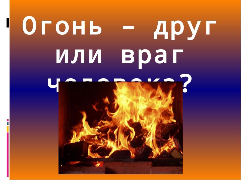 Огонь – друг или враг человека?