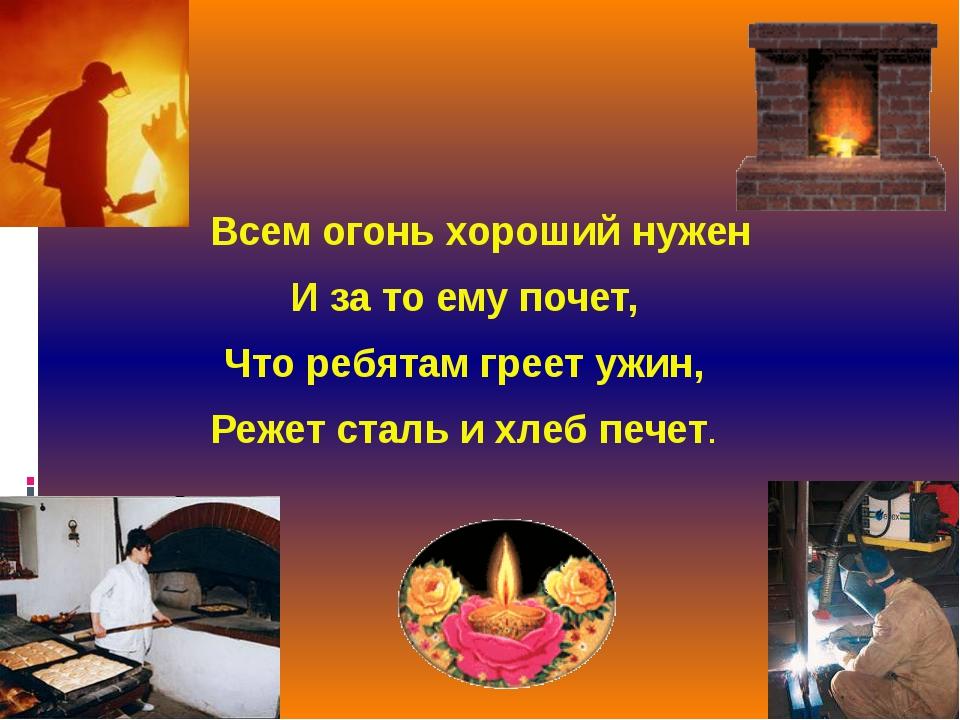 Всем огонь хороший нужен И за то ему почет, Что ребятам греет ужин, Режет ст...