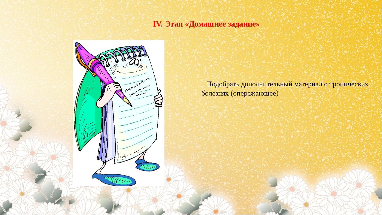 Подобрать дополнительный материал о тропических болезнях (опережающее) IV. Э...