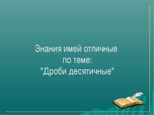 """Знания имей отличные по теме: """"Дроби десятичные"""""""