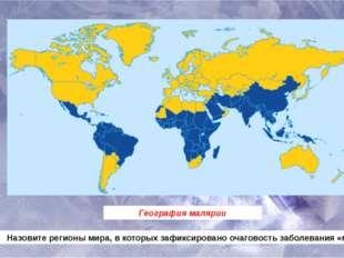 География малярии Назовите регионы мира, в которых зафиксировано очаговость з