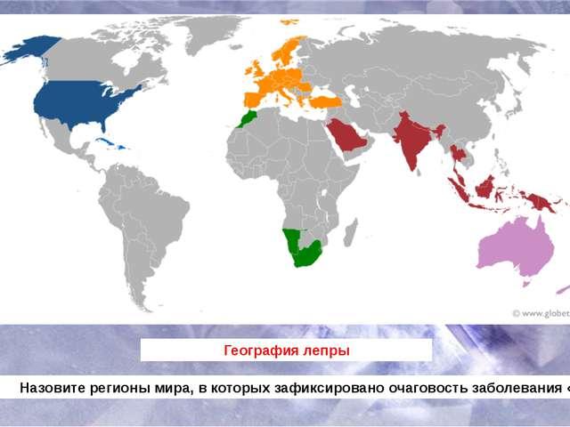 География лепры Назовите регионы мира, в которых зафиксировано очаговость заб...