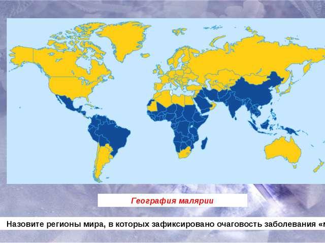 География малярии Назовите регионы мира, в которых зафиксировано очаговость з...