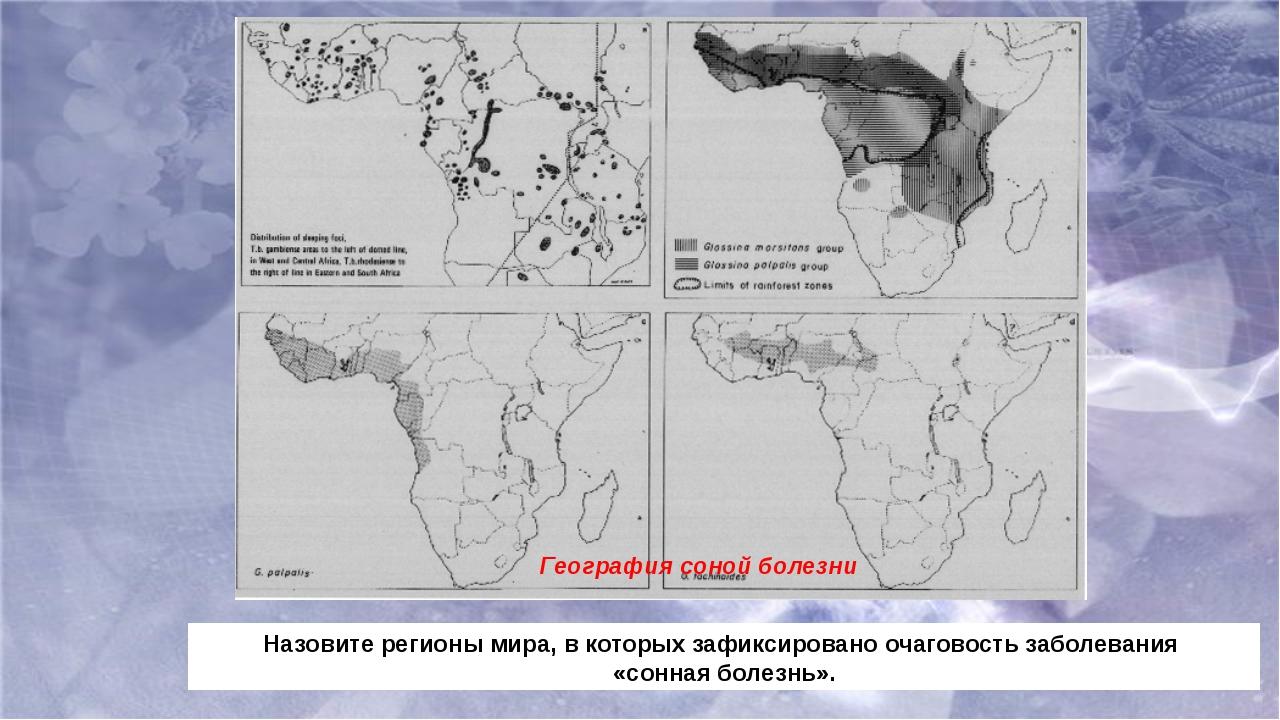 География соной болезни Назовите регионы мира, в которых зафиксировано очагов...