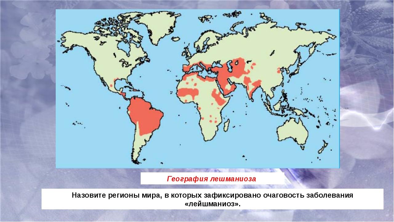 География лешманиоза Назовите регионы мира, в которых зафиксировано очаговост...