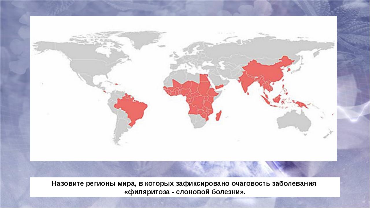 Назовите регионы мира, в которых зафиксировано очаговость заболевания «филяри...
