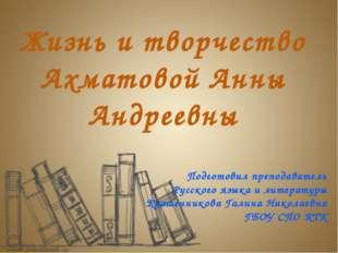 Жизнь и творчество Ахматовой Анны Андреевны Подготовил преподаватель Русског