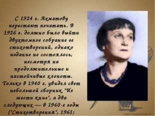 С 1924 г. Ахматову перестают печатать. В 1926 г. должно было выйти двухтомно